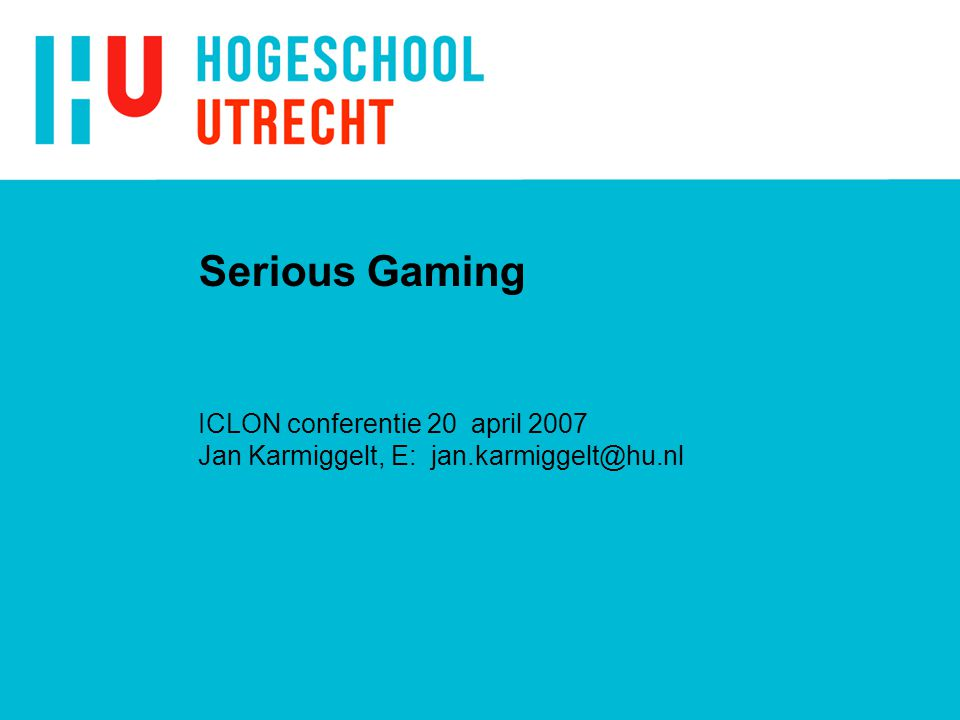 Serious Gaming ICLON conferentie 20 april 2007 Jan Karmiggelt, E: jan.karmiggelt@hu.nl
