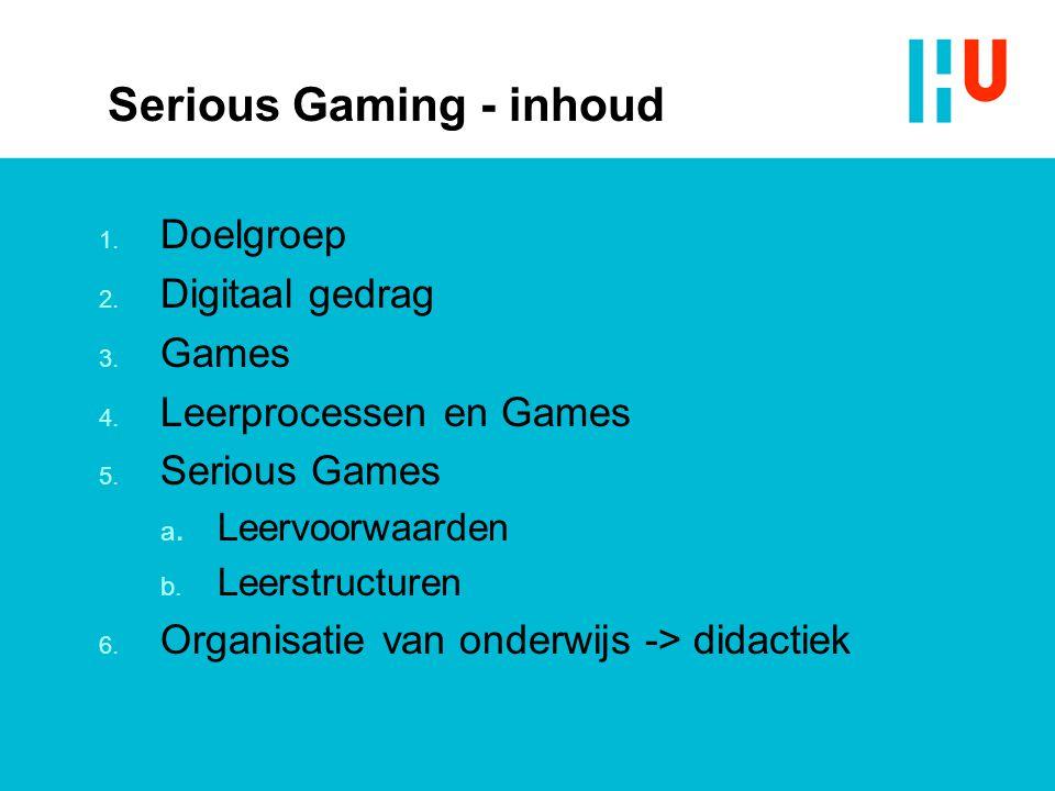 Serious Gaming - inhoud 1. Doelgroep 2. Digitaal gedrag 3. Games 4. Leerprocessen en Games 5. Serious Games a.Leervoorwaarden b. Leerstructuren 6. Org