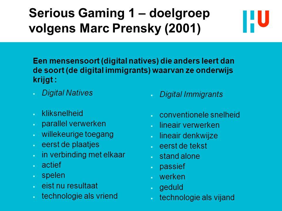 Serious Gaming 1 – doelgroep volgens Marc Prensky (2001)  Digital Natives  kliksnelheid  parallel verwerken  willekeurige toegang  eerst de plaat