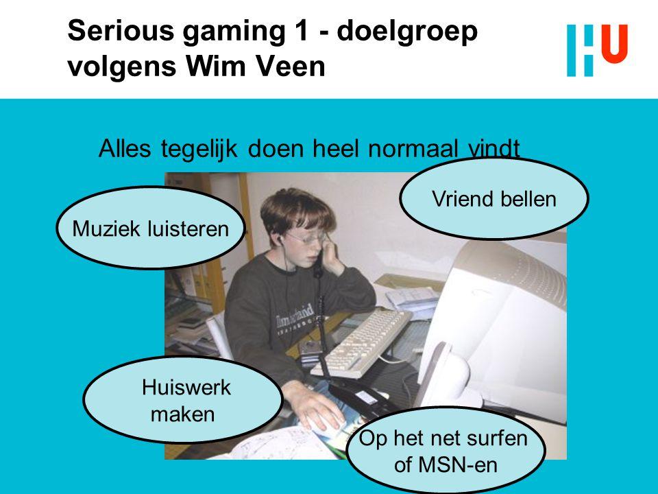 Serious gaming 1 - doelgroep volgens Wim Veen Alles tegelijk doen heel normaal vindt Muziek luisteren Vriend bellen Op het net surfen of MSN-en Huiswe