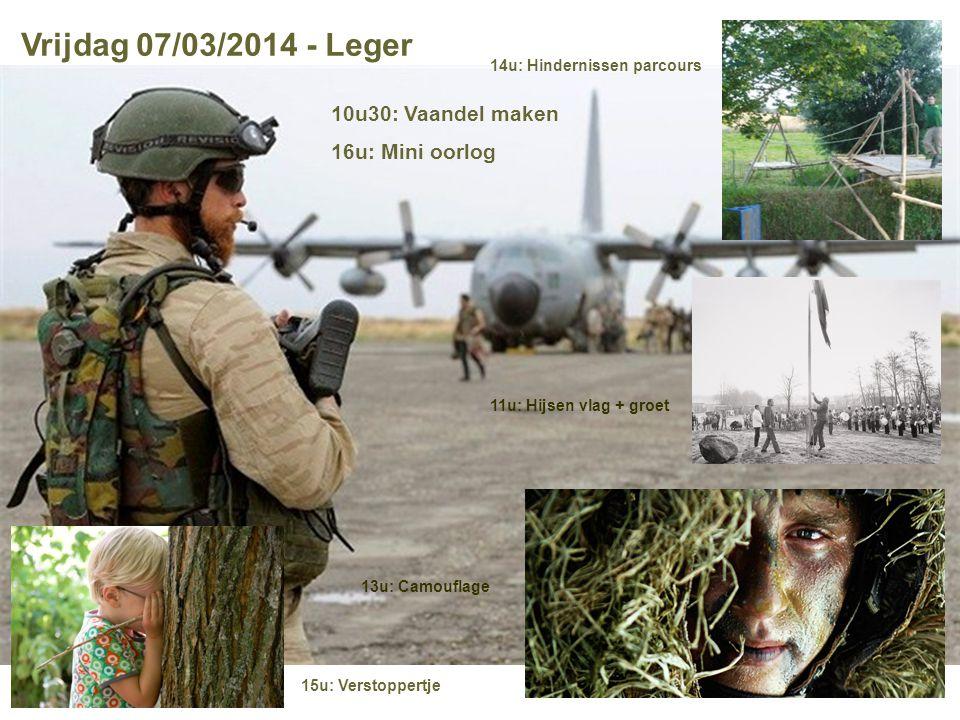 Vrijdag 07/03/2014 - Leger 15u: Verstoppertje 14u: Hindernissen parcours 13u: Camouflage 11u: Hijsen vlag + groet 10u30: Vaandel maken 16u: Mini oorlo