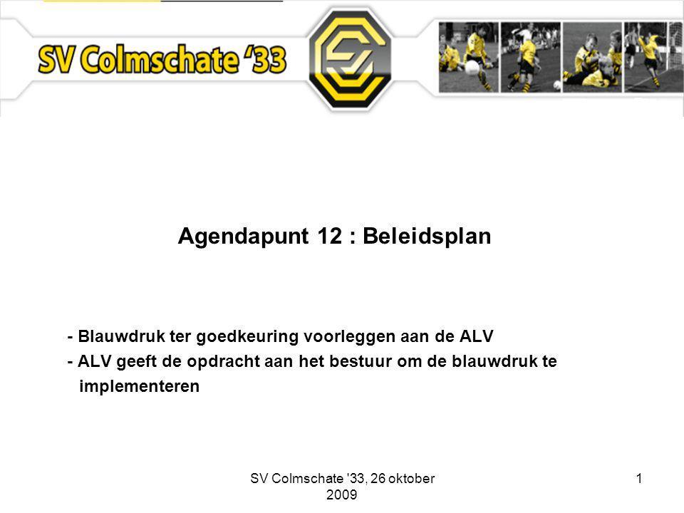 SV Colmschate 33, 26 oktober 2009 1 Agendapunt 12 : Beleidsplan - Blauwdruk ter goedkeuring voorleggen aan de ALV - ALV geeft de opdracht aan het bestuur om de blauwdruk te implementeren