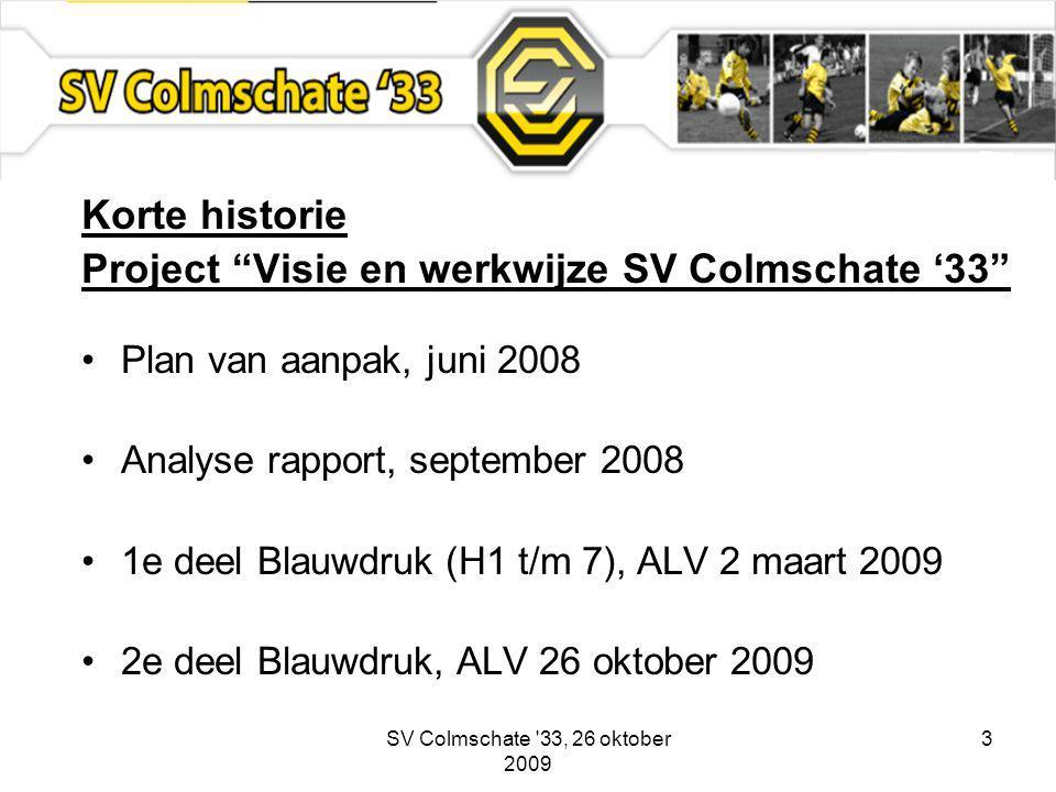 SV Colmschate 33, 26 oktober 2009 3 Korte historie Project Visie en werkwijze SV Colmschate '33 Plan van aanpak, juni 2008 Analyse rapport, september 2008 1e deel Blauwdruk (H1 t/m 7), ALV 2 maart 2009 2e deel Blauwdruk, ALV 26 oktober 2009