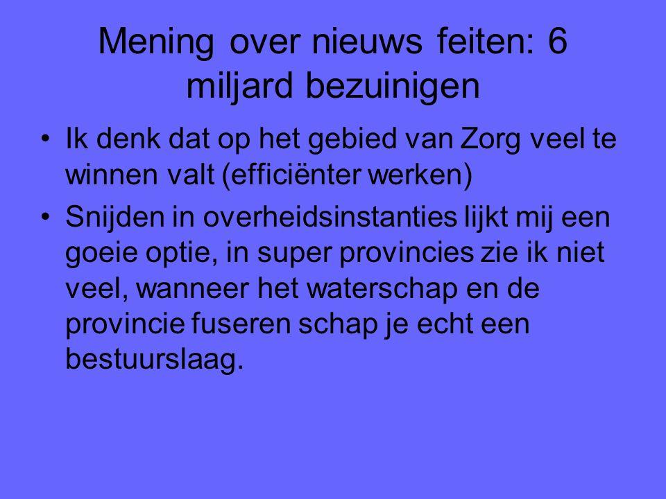 Mening over nieuws feiten: 6 miljard bezuinigen Ik denk dat op het gebied van Zorg veel te winnen valt (efficiënter werken) Snijden in overheidsinstan