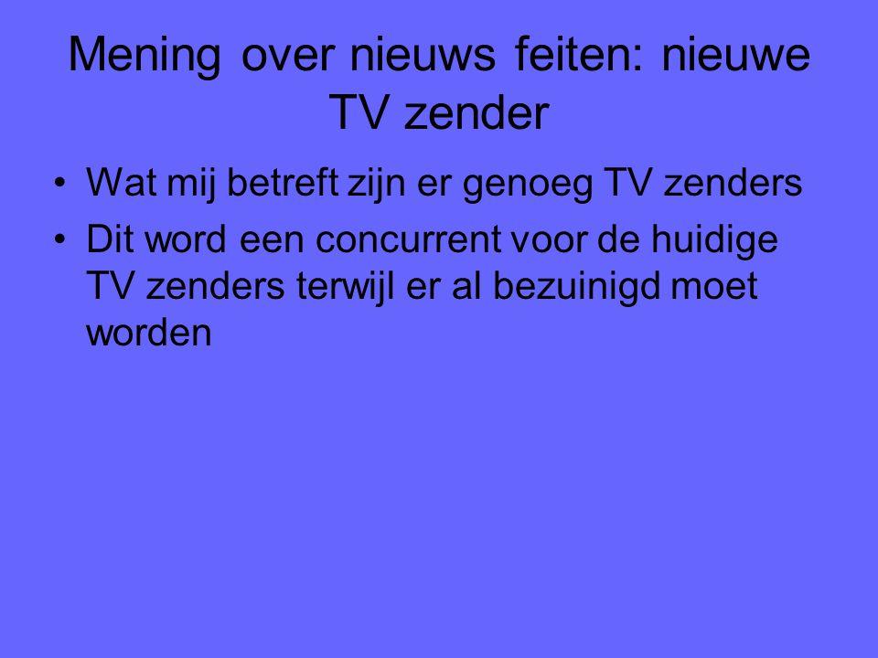 Mening over nieuws feiten: nieuwe TV zender Wat mij betreft zijn er genoeg TV zenders Dit word een concurrent voor de huidige TV zenders terwijl er al bezuinigd moet worden