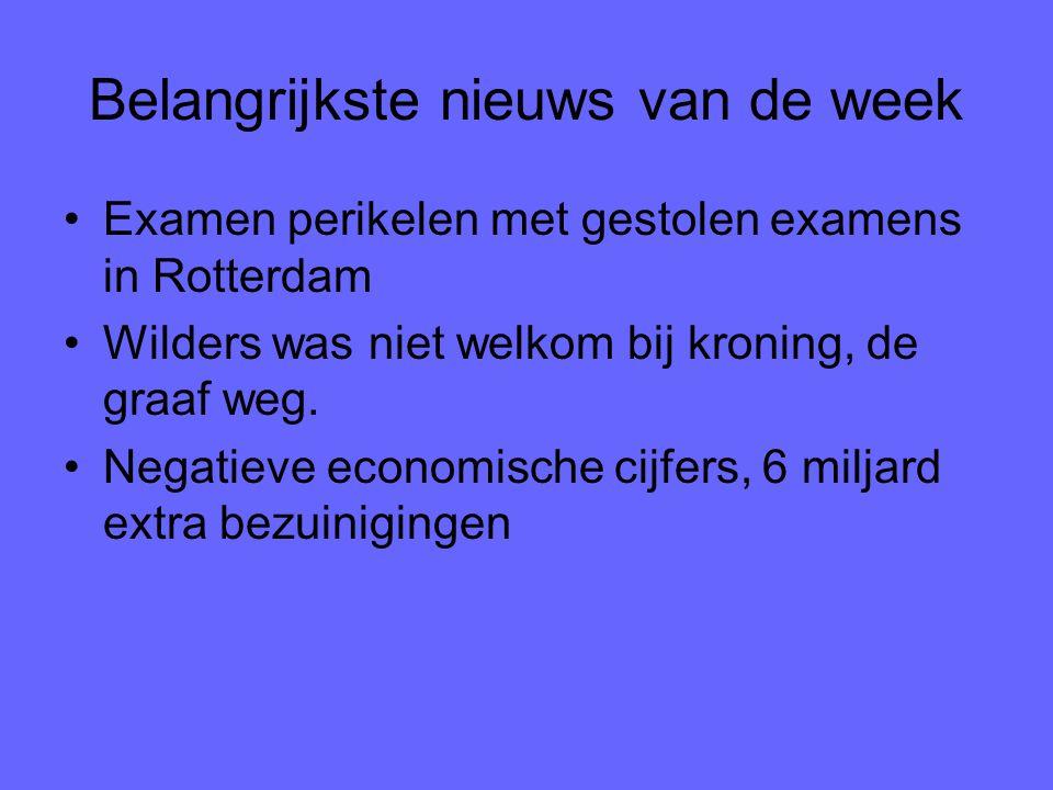 Belangrijkste nieuws van de week Examen perikelen met gestolen examens in Rotterdam Wilders was niet welkom bij kroning, de graaf weg. Negatieve econo