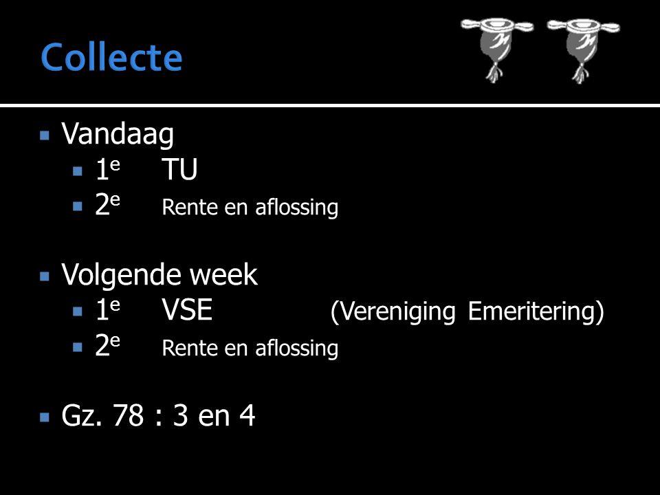 Collecte  Vandaag  1 e TU  2 e Rente en aflossing  Volgende week  1 e VSE (Vereniging Emeritering)  2 e Rente en aflossing  Gz.