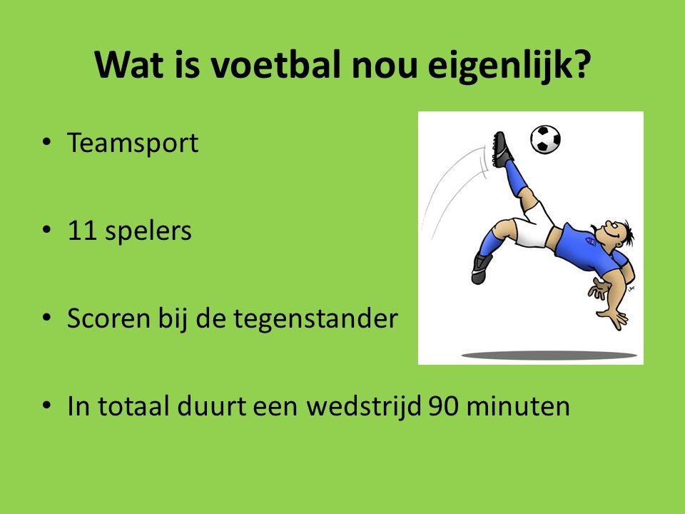 Wat is voetbal nou eigenlijk? Teamsport 11 spelers Scoren bij de tegenstander In totaal duurt een wedstrijd 90 minuten