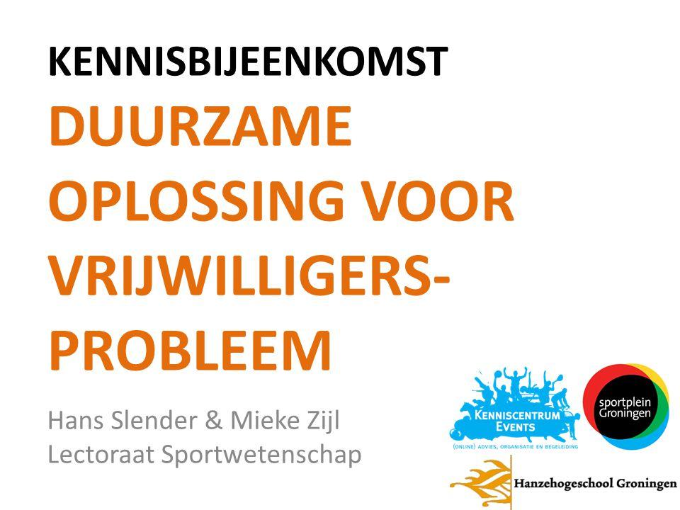 KENNISBIJEENKOMST DUURZAME OPLOSSING VOOR VRIJWILLIGERS- PROBLEEM Hans Slender & Mieke Zijl Lectoraat Sportwetenschap