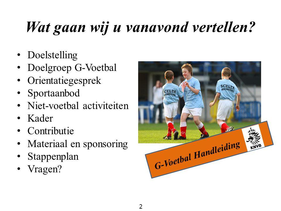 Wat gaan wij u vanavond vertellen? Doelstelling Doelgroep G-Voetbal Orientatiegesprek Sportaanbod Niet-voetbal activiteiten Kader Contributie Materiaa