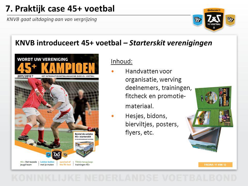 PAGINA 11 VAN 12 7x7 35/45+ voetbal 7. Praktijk case 45+ voetbal KNVB gaat uitdaging aan van vergrijzing KNVB introduceert 45+ voetbal – Starterskit v