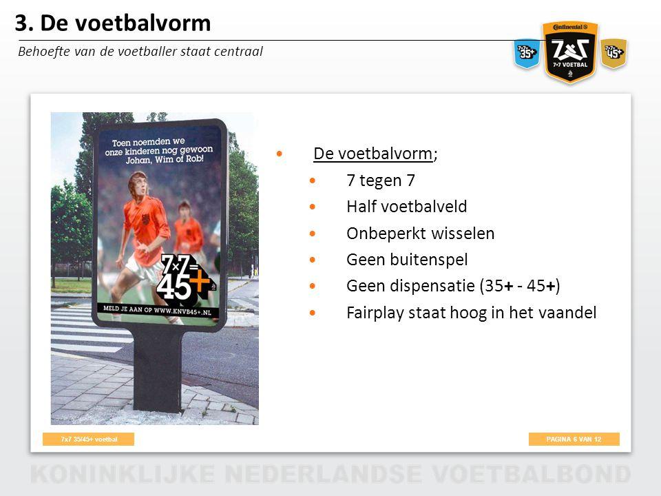 PAGINA 6 VAN 12 7x7 35/45+ voetbal De voetbalvorm; 7 tegen 7 Half voetbalveld Onbeperkt wisselen Geen buitenspel Geen dispensatie (35+ - 45+) Fairplay