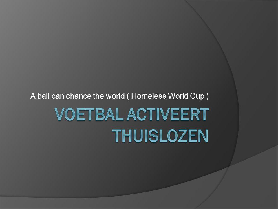 Wat is Homeless World Cup  Internationaal voetbaltornooi  Ploegen bestaan uit thuislozen of kansarme mensen  Actief in ruim 60 landen met 25000 deelnemers