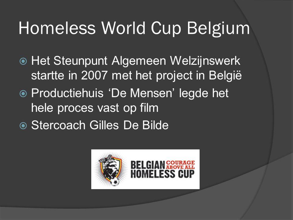Homeless World Cup Belgium  Het Steunpunt Algemeen Welzijnswerk startte in 2007 met het project in België  Productiehuis 'De Mensen' legde het hele proces vast op film  Stercoach Gilles De Bilde