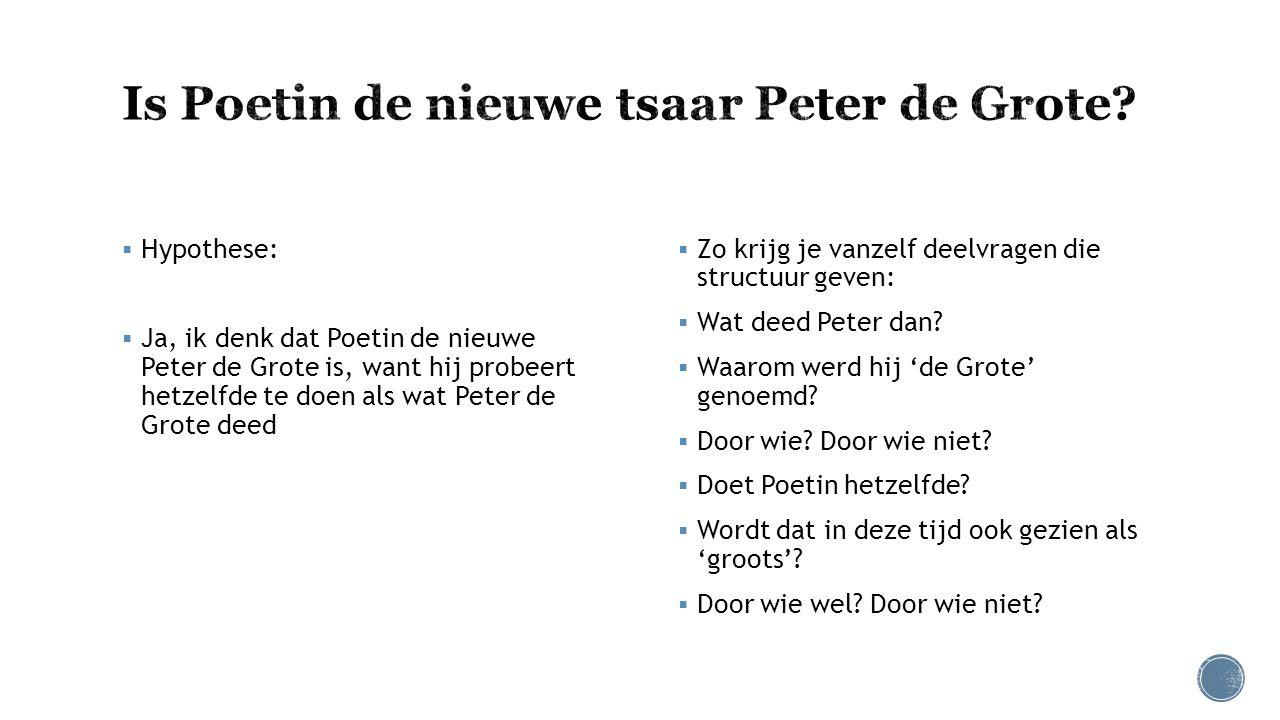  Hypothese:  Ja, ik denk dat Poetin de nieuwe Peter de Grote is, want hij probeert hetzelfde te doen als wat Peter de Grote deed  Zo krijg je vanze