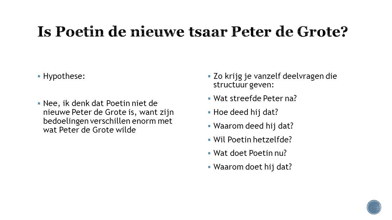  Hypothese:  Nee, ik denk dat Poetin niet de nieuwe Peter de Grote is, want zijn bedoelingen verschillen enorm met wat Peter de Grote wilde  Zo kri