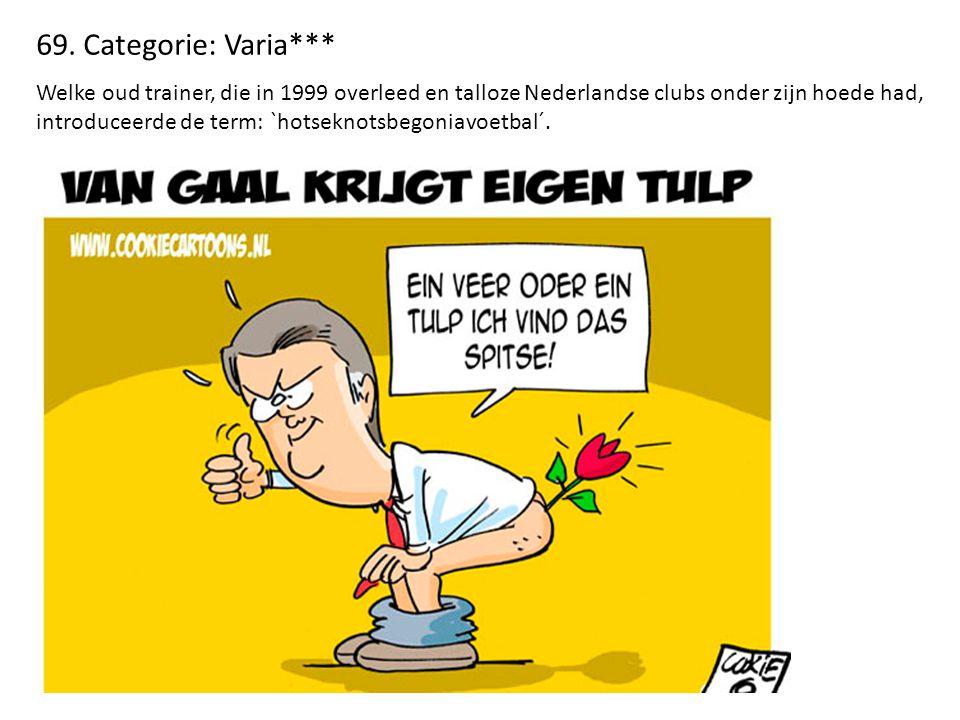69. Categorie: Varia*** Welke oud trainer, die in 1999 overleed en talloze Nederlandse clubs onder zijn hoede had, introduceerde de term: `hotseknotsb