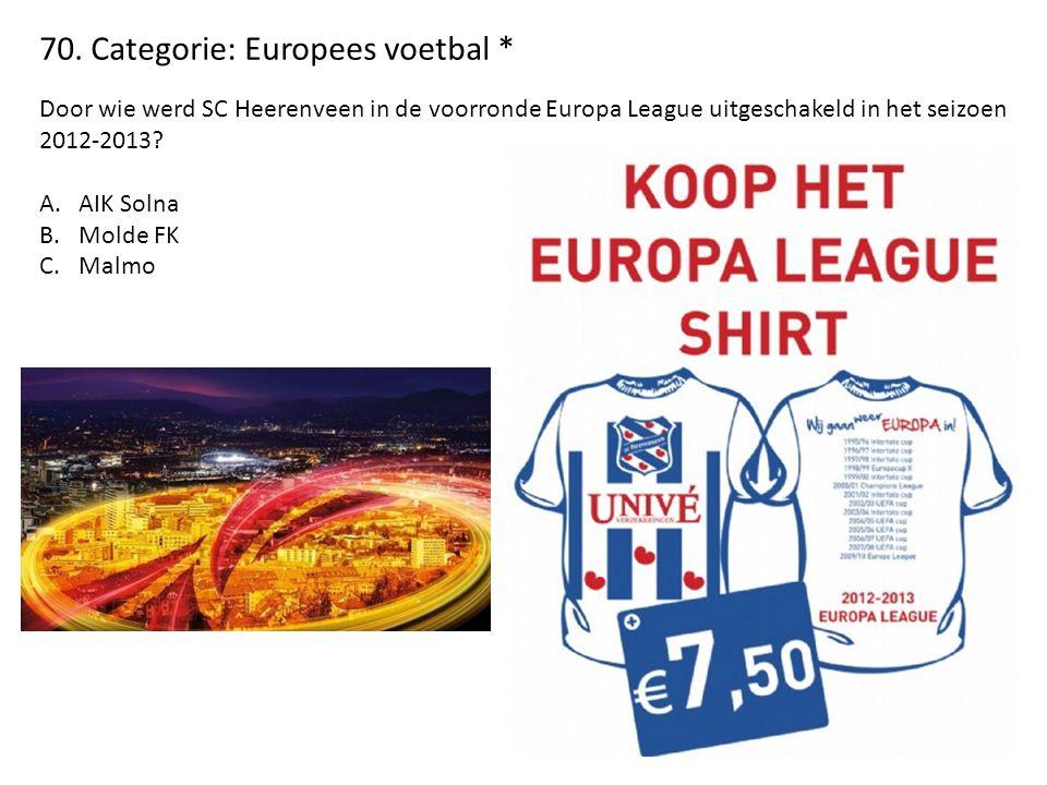 70. Categorie: Europees voetbal * Door wie werd SC Heerenveen in de voorronde Europa League uitgeschakeld in het seizoen 2012-2013? A.AIK Solna B.Mold