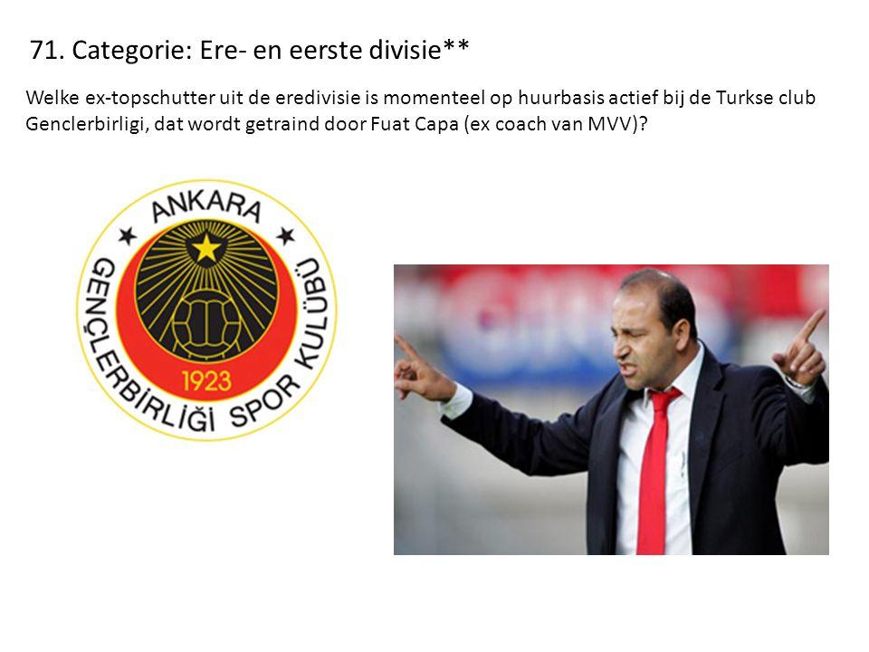 71. Categorie: Ere- en eerste divisie** Welke ex-topschutter uit de eredivisie is momenteel op huurbasis actief bij de Turkse club Genclerbirligi, dat