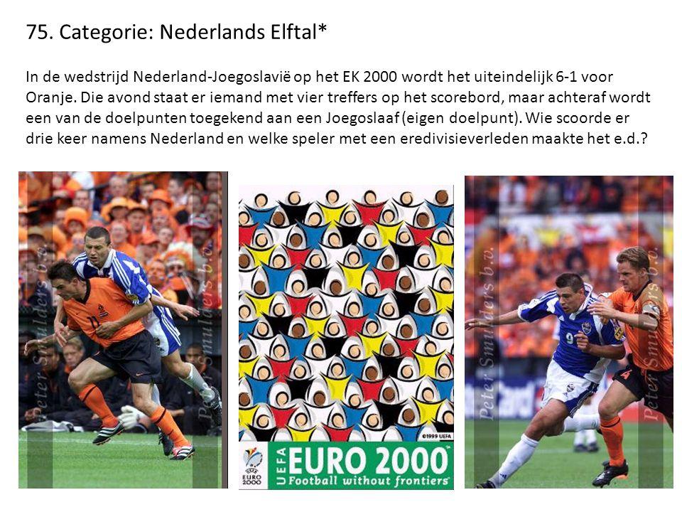 75. Categorie: Nederlands Elftal* In de wedstrijd Nederland-Joegoslavië op het EK 2000 wordt het uiteindelijk 6-1 voor Oranje. Die avond staat er iema