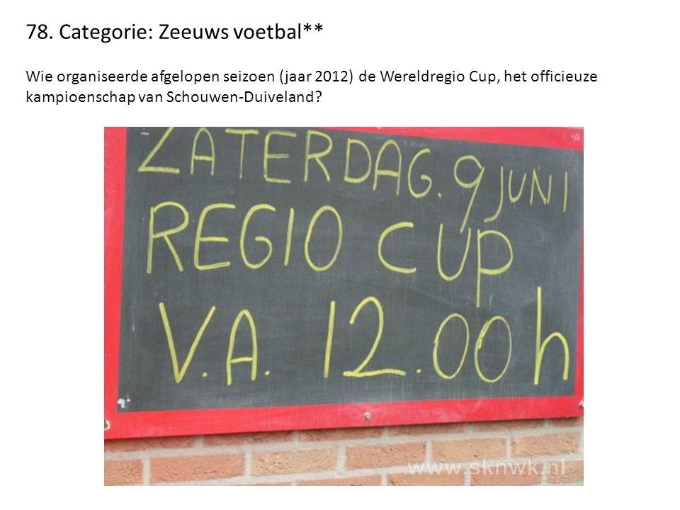78. Categorie: Zeeuws voetbal** Wie organiseerde afgelopen seizoen (jaar 2012) de Wereldregio Cup, het officieuze kampioenschap van Schouwen-Duiveland