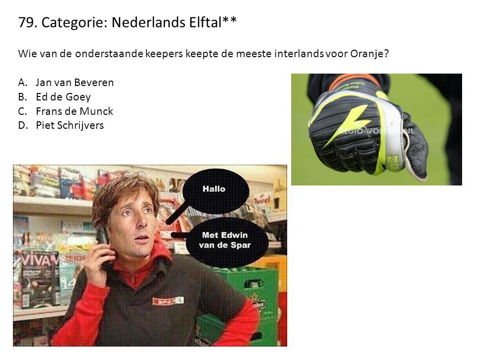79. Categorie: Nederlands Elftal** Wie van de onderstaande keepers keepte de meeste interlands voor Oranje? A.Jan van Beveren B.Ed de Goey C.Frans de