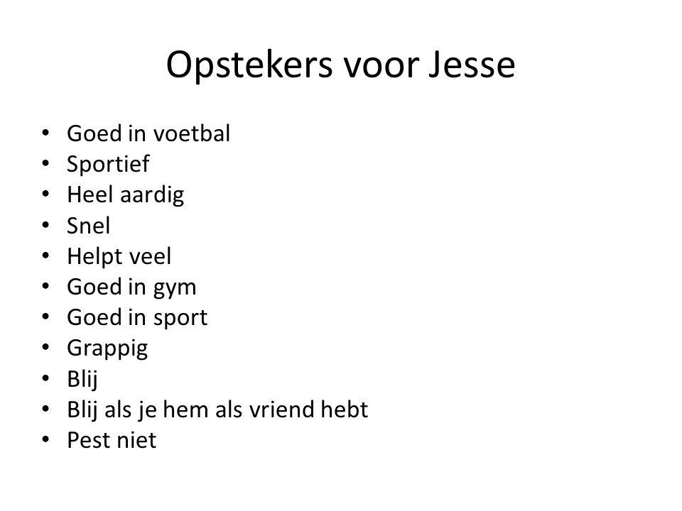 Opstekers voor Jesse Goed in voetbal Sportief Heel aardig Snel Helpt veel Goed in gym Goed in sport Grappig Blij Blij als je hem als vriend hebt Pest