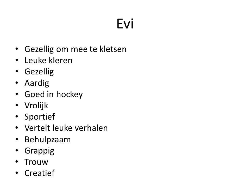 Evi Gezellig om mee te kletsen Leuke kleren Gezellig Aardig Goed in hockey Vrolijk Sportief Vertelt leuke verhalen Behulpzaam Grappig Trouw Creatief