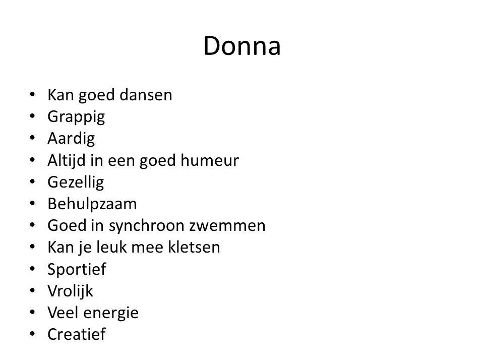 Donna Kan goed dansen Grappig Aardig Altijd in een goed humeur Gezellig Behulpzaam Goed in synchroon zwemmen Kan je leuk mee kletsen Sportief Vrolijk