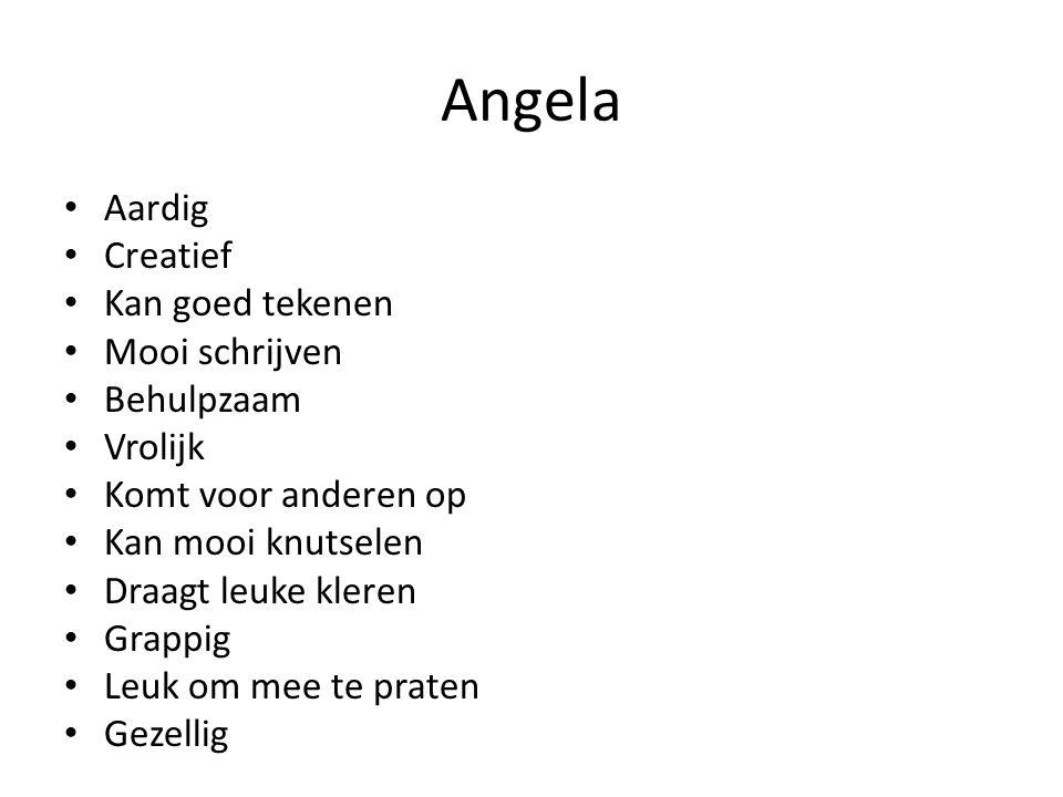 Angela Aardig Creatief Kan goed tekenen Mooi schrijven Behulpzaam Vrolijk Komt voor anderen op Kan mooi knutselen Draagt leuke kleren Grappig Leuk om