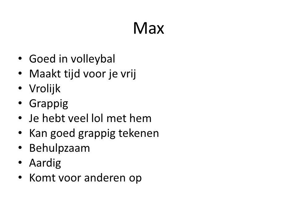 Max Goed in volleybal Maakt tijd voor je vrij Vrolijk Grappig Je hebt veel lol met hem Kan goed grappig tekenen Behulpzaam Aardig Komt voor anderen op