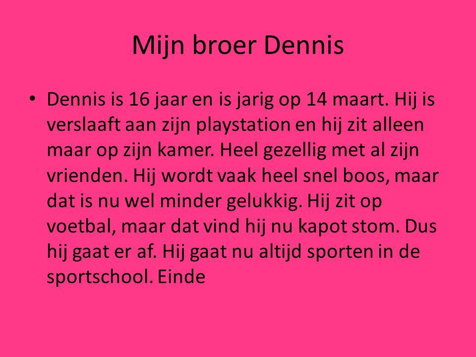 Mijn broer Dennis Dennis is 16 jaar en is jarig op 14 maart.