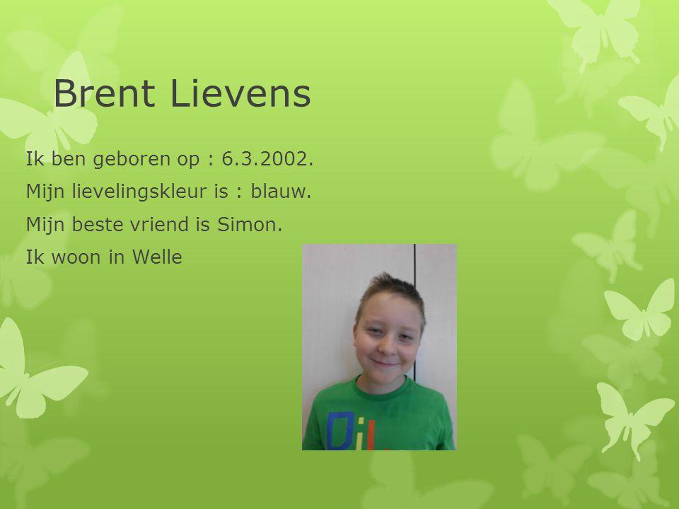 Brent Lievens Ik ben geboren op : 6.3.2002. Mijn lievelingskleur is : blauw. Mijn beste vriend is Simon. Ik woon in Welle