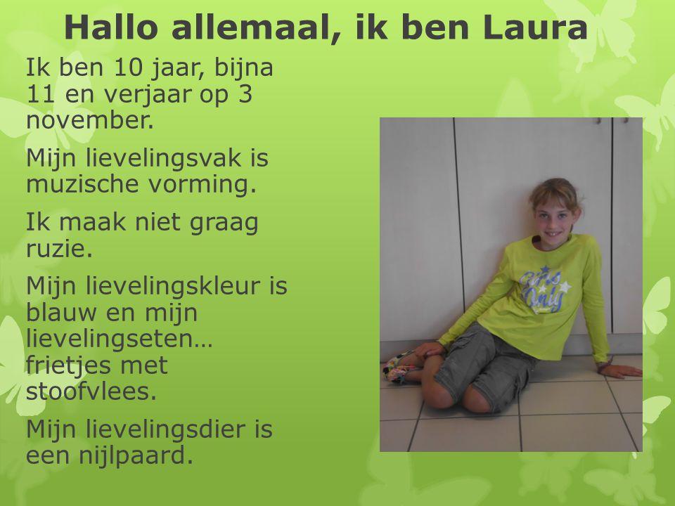 Hallo allemaal, ik ben Laura Ik ben 10 jaar, bijna 11 en verjaar op 3 november. Mijn lievelingsvak is muzische vorming. Ik maak niet graag ruzie. Mijn