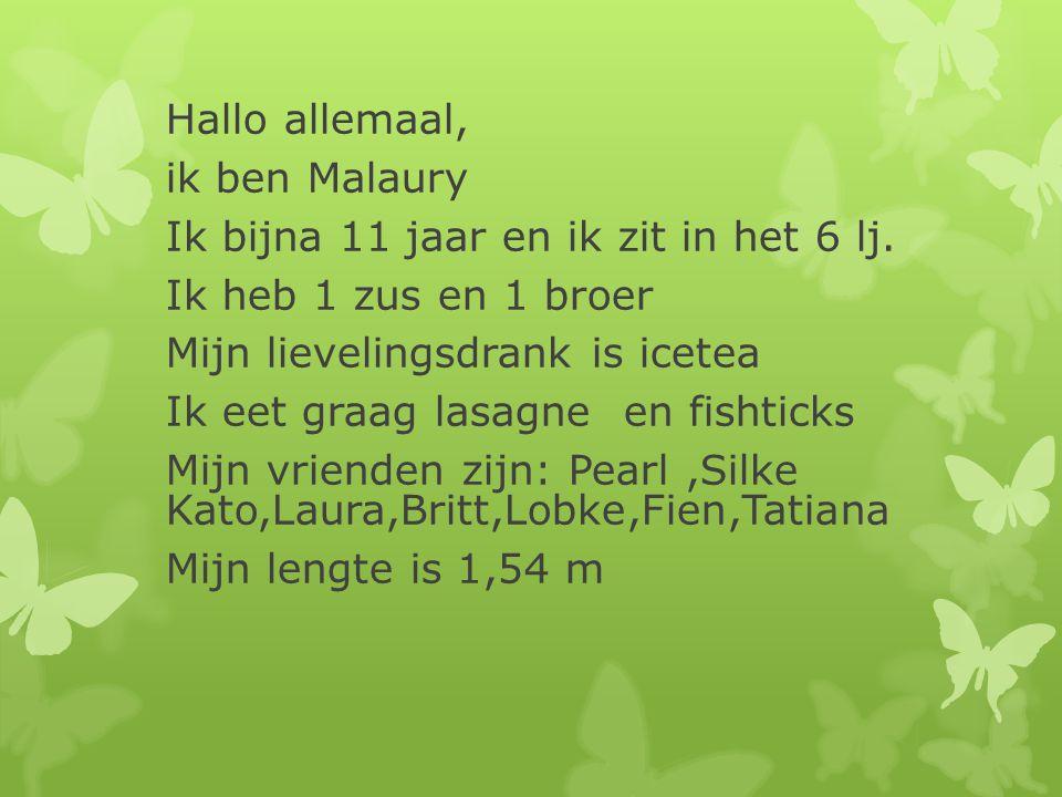Hallo allemaal, ik ben Malaury Ik bijna 11 jaar en ik zit in het 6 lj. Ik heb 1 zus en 1 broer Mijn lievelingsdrank is icetea Ik eet graag lasagne en