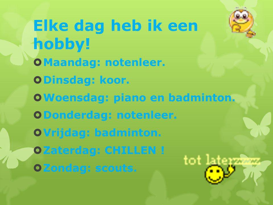 Elke dag heb ik een hobby!  Maandag: notenleer.  Dinsdag: koor.  Woensdag: piano en badminton.  Donderdag: notenleer.  Vrijdag: badminton.  Zate
