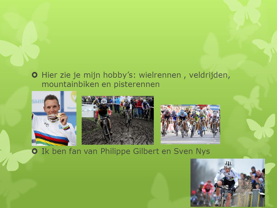  Hier zie je mijn hobby's: wielrennen, veldrijden, mountainbiken en pisterennen  Ik ben fan van Philippe Gilbert en Sven Nys