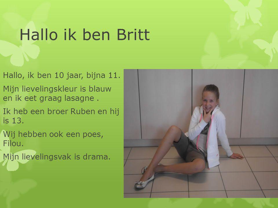 Hallo ik ben Britt Hallo, ik ben 10 jaar, bijna 11. Mijn lievelingskleur is blauw en ik eet graag lasagne. Ik heb een broer Ruben en hij is 13. Wij he
