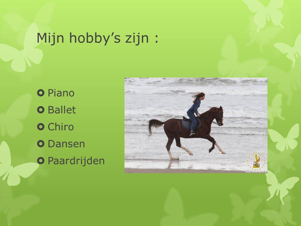 Mijn hobby's zijn :  Piano  Ballet  Chiro  Dansen  Paardrijden