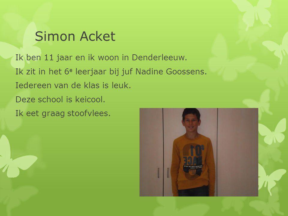 Simon Acket Ik ben 11 jaar en ik woon in Denderleeuw. Ik zit in het 6 e leerjaar bij juf Nadine Goossens. Iedereen van de klas is leuk. Deze school is