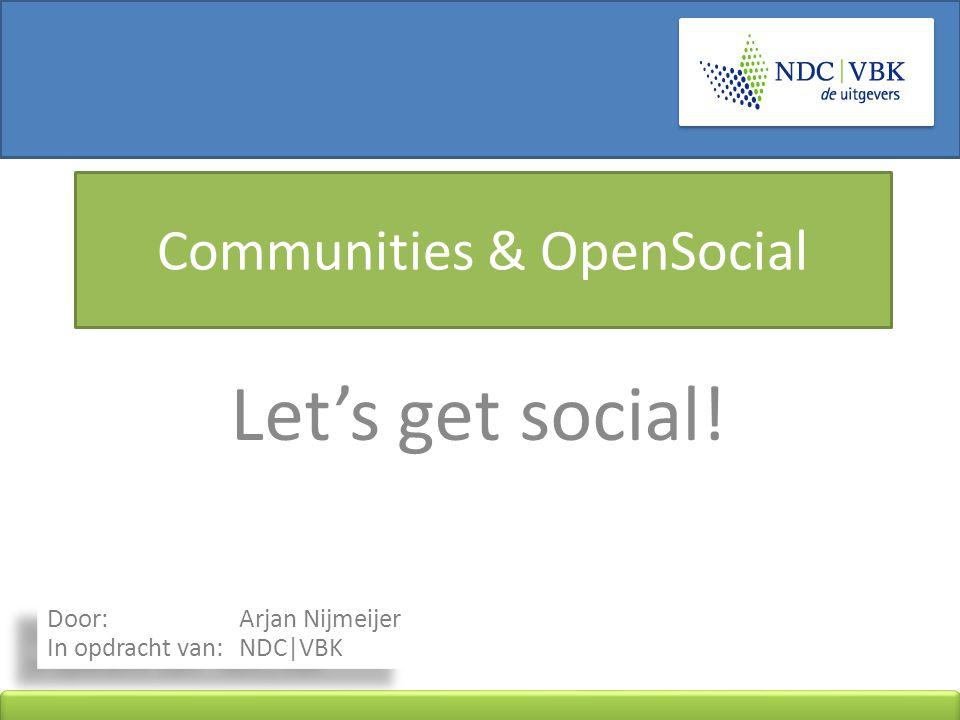 Communities & OpenSocial Let's get social! Door: Arjan Nijmeijer In opdracht van: NDC|VBK
