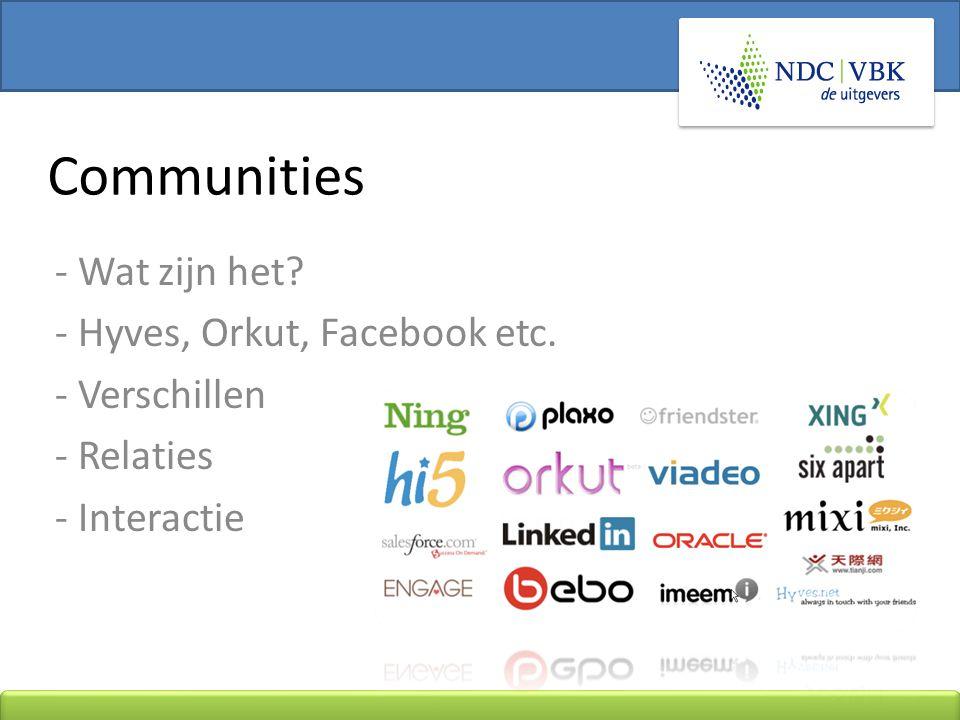 - Wat zijn het - Hyves, Orkut, Facebook etc. - Verschillen - Relaties - Interactie Communities