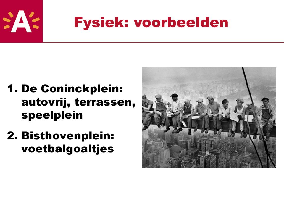 1.De Coninckplein: autovrij, terrassen, speelplein 2.Bisthovenplein: voetbalgoaltjes Fysiek: voorbeelden