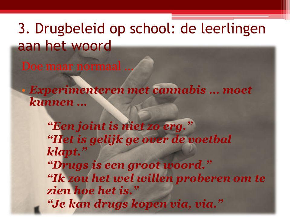 """3. Drugbeleid op school: de leerlingen aan het woord Doe maar normaal … Experimenteren met cannabis … moet kunnen … """"Een joint is niet zo erg."""" """"Het i"""