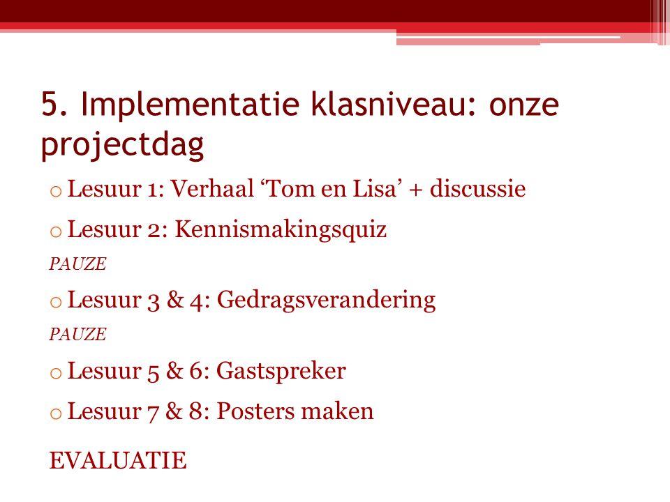 5. Implementatie klasniveau: onze projectdag o Lesuur 1: Verhaal 'Tom en Lisa' + discussie o Lesuur 2: Kennismakingsquiz PAUZE o Lesuur 3 & 4: Gedrags