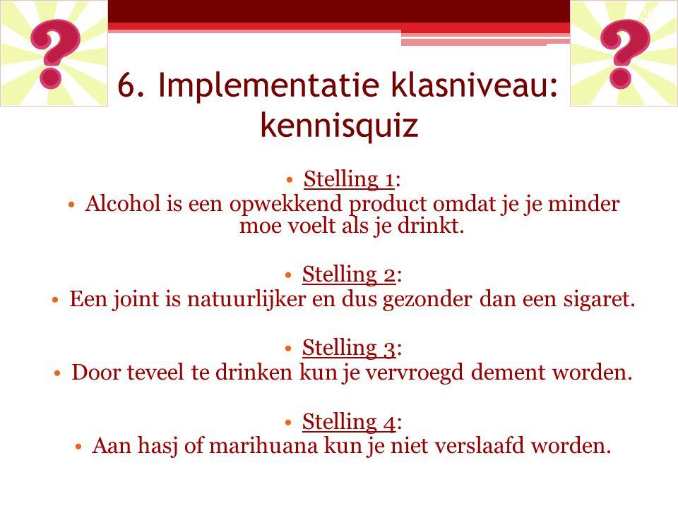 6. Implementatie klasniveau: kennisquiz Stelling 1: Alcohol is een opwekkend product omdat je je minder moe voelt als je drinkt. Stelling 2: Een joint