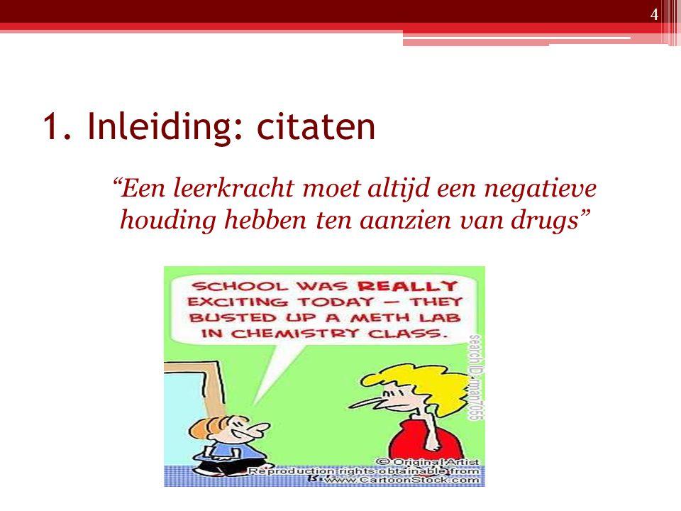 """1. Inleiding: citaten """"Een leerkracht moet altijd een negatieve houding hebben ten aanzien van drugs"""" 4"""