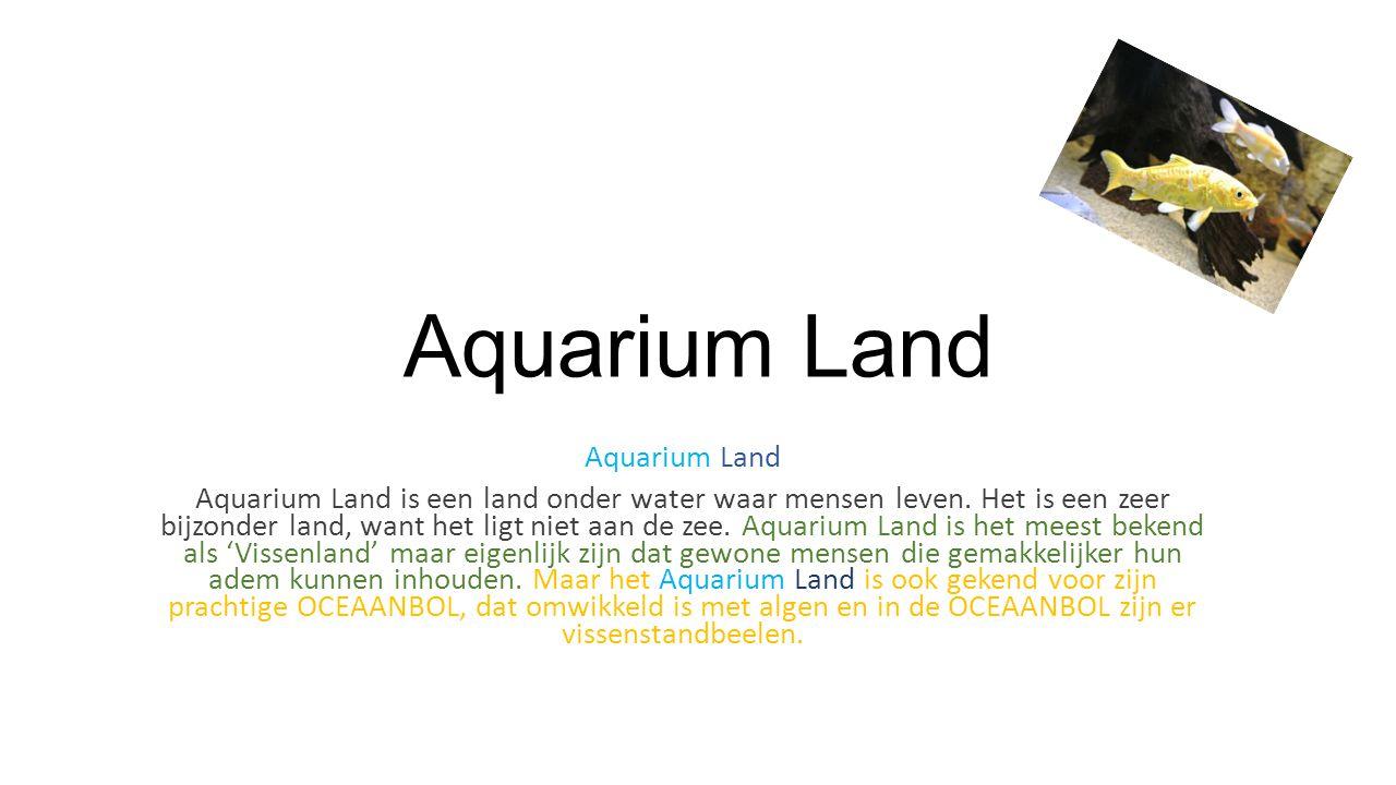 Aquarium Land Aquarium Land is een land onder water waar mensen leven.