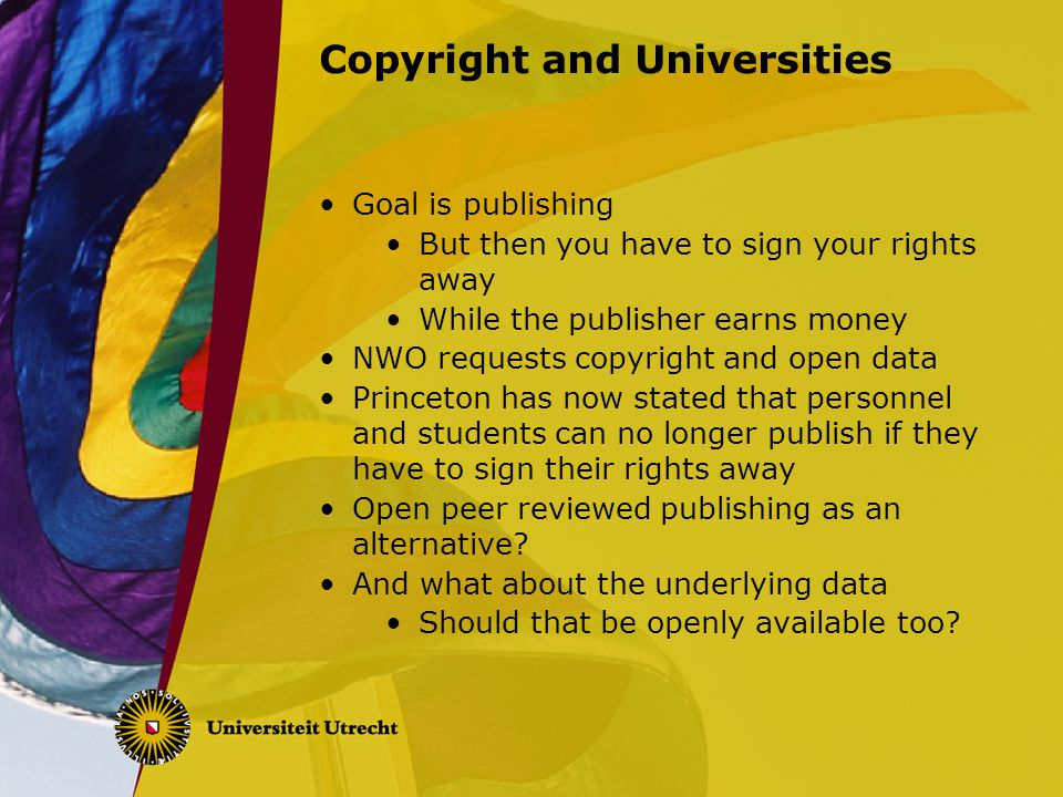 Copyright and Universities Goal is publishing But then you have to sign your rights away While the publisher earns money NWO requests copyright and op