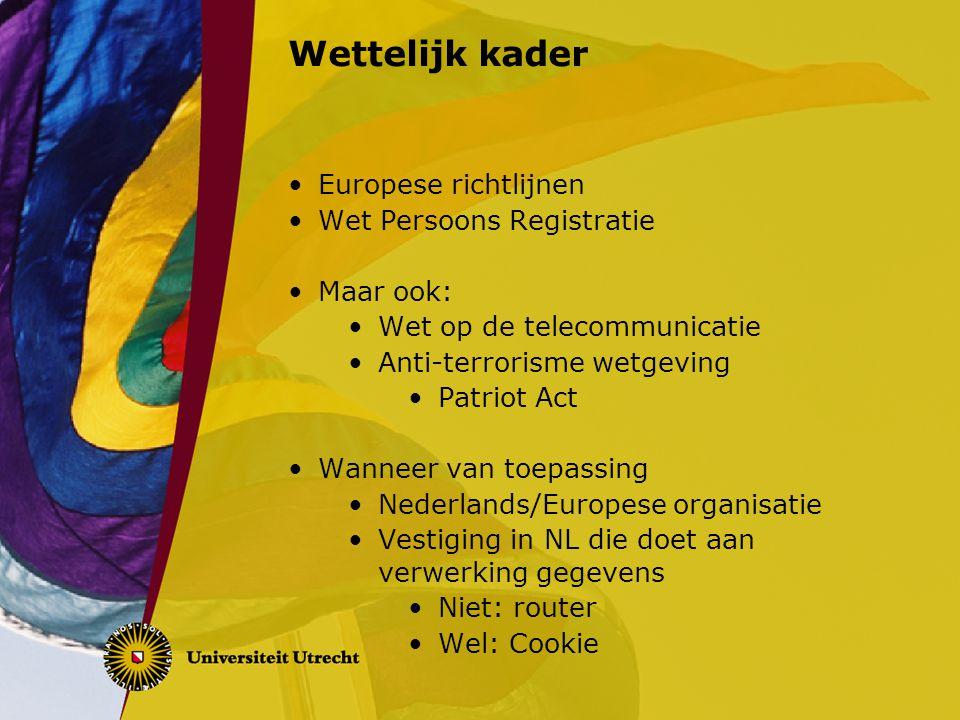 Wettelijk kader Europese richtlijnen Wet Persoons Registratie Maar ook: Wet op de telecommunicatie Anti-terrorisme wetgeving Patriot Act Wanneer van t